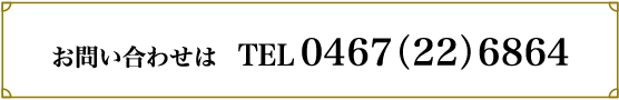 お問い合わせは 電話番号 0467-22-6864